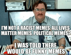 I Was Told There Would Be Meme - Imgflip: IM NOTA RACISTMEMES, ALL LIVES  MATTER MEMES, POLITICAL MEMES  WAS TOLD THERE  ULD BE FUNNY  WO  MEMES  ngrip.com I Was Told There Would Be Meme - Imgflip