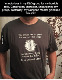 His Dungeon Master is epic. http://9gag.com/gag/aZxAGwW?ref=fbp: I'm notorious in my D&D group for my horrible  rolls. Gimping my character. Endangering my  group. Yesterday, my Dungeon Master gifted me  this shirt.  You reach out to push  the orc off the ledge.  But instead, lightly  caress his back.  He is uncomfortabl His Dungeon Master is epic. http://9gag.com/gag/aZxAGwW?ref=fbp