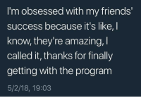 """Friends, Time, and Amazing: I'm obsessed with my friends'  success because it's like, I  know, they're amazing,  called it, thanks for finally  getting with the program  5/2/18, 19:03 <p>It's about time y'all realize via /r/wholesomememes <a href=""""https://ift.tt/2rlc1UC"""">https://ift.tt/2rlc1UC</a></p>"""