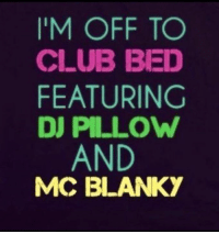 Club, Dank, and Clubbing: I'M OFF TO  CLUB BED  FEATURING  DJ PILLOW  AND  MC BLANKY