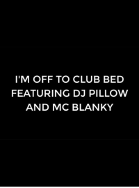 Club, Memes, and Clubbing: I'M OFF TO CLUB BED  FEATURING DJ PILLOW  AND MC BLANKY
