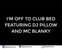 Club, Memes, and Panda: I'M OFF TO CLUB BED  FEATURING DJ PILLOW  AND MC BLANKY  f @sleepy Panda-me  @sleepyPanda. me  @Sleepy Pandame  o