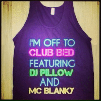 Club, Memes, and Good: IM OFF TO  CLUB BED  FEATURING  DJ PILLOW  AND  MCC BLANKY Good night everybody!