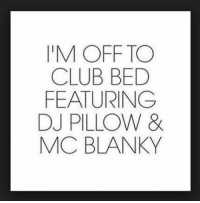 Club, Memes, and Clubbing: I'M OFF TO  CLUB BED  FEATURING  DJ PILLOW &  MC BLANKY