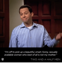 "You go Alan!: ""I'm off to pick up a beautiful, smart, funny, sexually  available woman who best of all is not my mother.""  TWO AND A HALF MEN You go Alan!"