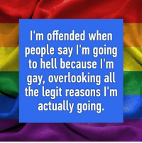 🌈🌈🌈 pride (Whispered from an anonymous location.): I'm offended when  people say I'm going  to hell because I'm  gay, overlooking all  the legit reasons I'm  actually going 🌈🌈🌈 pride (Whispered from an anonymous location.)