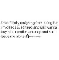 Being Alone, Funny, and Memes: i'm officially resigning from being fun  i'm deadass so tired and just wanna  buy nice candles and nap and shit.  leave me alone. sarcasm only SarcasmOnly