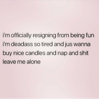 Being Alone, Love, and Memes: i'm officially resigning from being fun  i'm deadass so tired and jus wanna  buy nice candles and nap and shit  leave me alone Bye. Follow my love @northwitch69 @northwitch69 @northwitch69 @northwitch69
