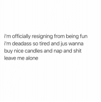 Af, Being Alone, and Funny: i'm officially resigning from being fun  i'm deadass so tired and jus wanna  buy nice candles and nap and shit  leave me alone Same af @_muscles_a_linguini 😅