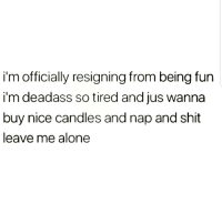 Being Alone, Latinos, and Memes: i'm officially resigning from being fun  i'm deadass so tired and jus wanna  buy nice candles and nap and shit  leave me alone Deadass 😥😥😥😂 🔥 Follow Us 👉 @latinoswithattitude 🔥 latinosbelike latinasbelike latinoproblems mexicansbelike mexican mexicanproblems hispanicsbelike hispanic hispanicproblems latina latinas latino latinos hispanicsbelike