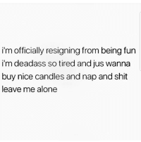 Being Alone, Latinos, and Memes: i'm officially resigning from being fun  i'm deadass so tired and jus wanna  buy nice candles and nap and shit  leave me alone Deadass 😵😵😵😂 🔥 Follow Us 👉 @latinoswithattitude 🔥 latinosbelike latinasbelike latinoproblems mexicansbelike mexican mexicanproblems hispanicsbelike hispanic hispanicproblems latina latinas latino latinos hispanicsbelike