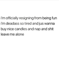 Being Alone, Memes, and Shit: i'm officially resigning from being fun  i'm deadass so tired and jus wanna  buy nice candles and nap and shit  leave me alone Please refer to this post when you invite me out 🥳🙅🏽♀️😴(@resting.bitchface)