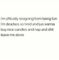 Being Alone, Memes, and Shit: i'm officially resigning from being fun  i'm deadass so tired and jus wanna  buy nice candles and nap and shit  leave me alone Traaa 😙 Follow @thesassbible @thesassbible @thesassbible @thesassbible