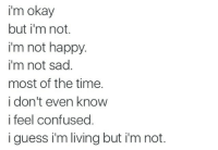 Confused, Happy, and Okay: i'm okay  but i'm not.  i'm not happy.  i'm not sad  most of the time.  i don't even knovw  i feel confused.  iguess i'm living but i'm not.