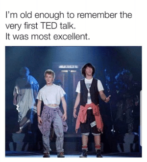 Old Enough To: I'm old enough to remember the  very first TED talk.  It was most excellent.