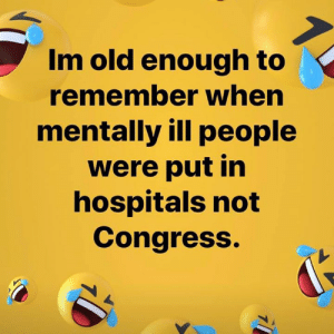 ~RedHawk~: Im old enough to  remember when  mentally ill people  were put in  hospitals not  Congress. ~RedHawk~