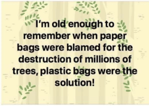 Blamed: I'm old enough to  remember when paper  bags were blamed for the  destruction of millions of  trees, plastic bags were the  solution!