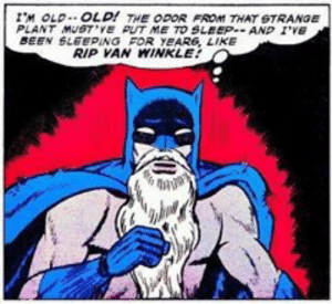 Old Man, Sleeping, and Old: IM OLD.. OLD! THE ODOR FROM THAT STRANGE  PLANT MUSTVE PUT ME TO SLEEPAND IVe  BEEN SLEEPING FOR YEAR6, LIKE  RIP VAN WINKLE Old man Bruce