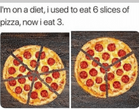 Funny, Pizza, and Diet: I'm on a diet, i used to eat 6 slices of  pizza, now i eat 3