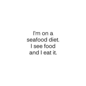 eat it: I'm on a  seafood diet.  l see food  and I eat it,