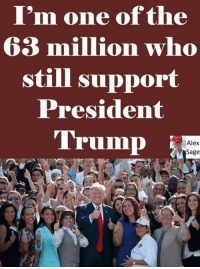 🇺🇸 WE'RE ALL BEHIND YOU PRESIDENT TRUMP! 🇺🇸: I'm one of the  63 million who  still support  President  Trump  Alex  Sage 🇺🇸 WE'RE ALL BEHIND YOU PRESIDENT TRUMP! 🇺🇸