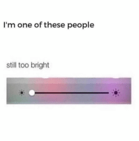 Memes, 🤖, and One: I'm one of these people  still too bright Yep.