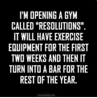 """Memes, Exercise, and 🤖: I'M OPENING A GYM  CALLED """"RESOLUTIONS""""  IT WILL HAVE EXERCISE  EQUIPMENT FOR THE FIRST  TWO WEEKS AND THEN IT  TURN INTDABAR FOR THE  REST OF THE YEAR  THEHUMORPAGE, COM"""