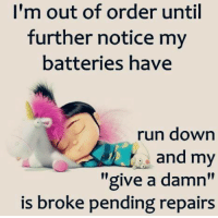"im out: I'm out of order until  further notice my  batteries have  run down  and my  ""give a damn""  is broke pending repairs"