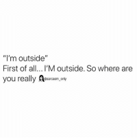 "SarcasmOnly: ""I'm outside""  First of all... I'M outside. So where are  you really Aesaram only SarcasmOnly"