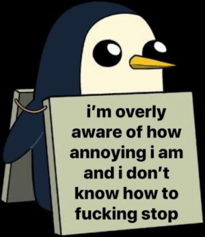 meirl: i'm overly  aware of how  annoying i am  and i don't  know how to  fucking stop meirl