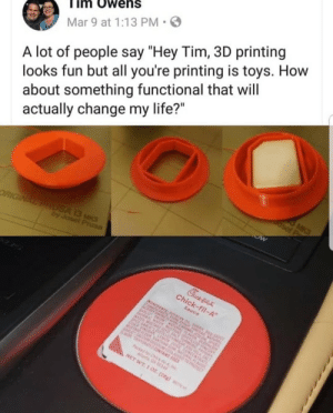 "Dank, Life, and Memes: im Owens  Mar 9 at 1:13 PM  A lot of people say ""Hey Tim, 3D printing  looks fun but all you're printing is toys. How  about something functional that will  actually change my life?"" meirl by the_kentai MORE MEMES"