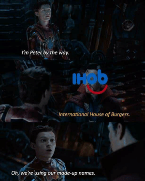 House, International, and The International: I'm Peter by the way.  IHob  International House of Burgers.  Oh, we're using our made-up names. The international house of what?