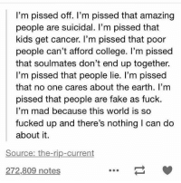 https://t.co/V14cBSyj7l: I'm pissed off. I'm pissed that amazing  people are suicidal. I'm pissed that  kids get cancer. I'm pissed that poor  people can't afford college. I'm pissed  that soulmates don't end up together.  I'm pissed that people lie. I'm pissed  that no one cares about the earth. I'm  pissed that people are fake as fuck  I'm mad because this world is so  fucked up and there's nothing I can do  about it.  Source: the-rip-current  272,809 notes https://t.co/V14cBSyj7l