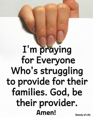 Provide: I'm praying  for Everyone  Who's struggling  to provide for their  families. God, be  their provider.  Amen!  Beauty of Life