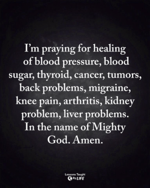 God, Life, and Memes: I'm praying for healing  of blood pressure, blood  sugar, thyroid, cancer, tumors,  back problems, migraine,  knee pain, arthritis, kidney  problem, liver problems.  In the name of Mighty  God. Amen,  Lessons Taught  By LIFE <3