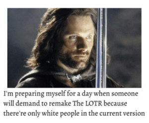 White People, White, and Lotr: I'm preparing myself for a day when someone  will demand to remake The LOTR because  there're only white people in the current version The day will come