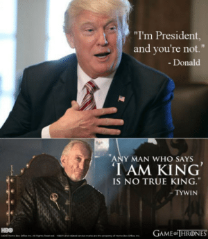 """True, I Won, and Any Man: """"I'm President,  and you're not.""""  - Donald  1T  ANY MAN WHO SAYS  IAM KING  IS NO TRUE KING.""""  -TYWIN Did I mention I won the election?"""