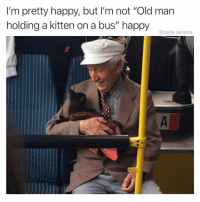 "Funny, Old Man, and Happy: I'm pretty happy, but I'm not ""Old man  holding a kitten on a bus"" happy  @tank.sinatra Don't follow @tanksgoodnews if you don't wanna be this happy"