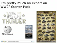"""Google, Wikipedia, and Time: I'm pretty much an expert on  WW2"""" Starter Pack  WONLD WAR  TANKS  THUNDER  V1  WIKIPEDIA  Google  how gmany cousd have won ww2 All the goddamn time https://t.co/VaTbIhk99w"""
