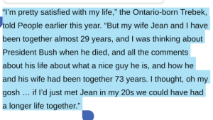 "Alex Trebek, Life, and Cancer: ""I'm pretty satisfied with my life,"" the Ontario-born Trebek,  told People earlier this year. ""But my wife Jean and I have  been together almost 29 years, and I was thinking about  President Bush when he died, and all the comments  about his life about what a nice guy he is, and how he  and his wife had been together 73 years. I thought, oh my  gosh if l'd just met Jean in my 20s we could have had  a longer life together."" Alex Trebek, recently diagnosed with Stage IV pancreatic cancer, on nearing the end of his life:"