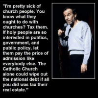 """Church, Memes, and Politics: """"I'm pretty sick of  church people. You  know what they  ought to do with  churches? Tax them.  If holy people are so  interested in politics,  government, and  public policy, let  them pay the price of  admission like  everybody else. The  Catholic Church  alone could wipe out  the national debt if all  you did was tax their  real estate."""" Check out our secular apparel shop! http://wflatheism.spreadshirt.com/"""