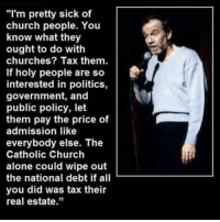"""Church, Memes, and Taxes: """"I'm pretty sick of  church people. You  know what they  ought to do with  churches? Tax them.  If holy people are so  interested in politics,  government, and  public policy, let  them pay the price of  admission like  everybody else. The  Catholic Church  alone could wipe out  the national debt if all  you did was tax their  real estate."""""""