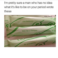 Funny, Lmao, and Meme: I'm pretty sure a man who has no idea  what it's like to be on your period wrote  these  @zero fuckegirl  tell 1me  Live Fearlessly  Walk like a champion.  Be us  ol.  Be unstoppabie  0 good morning! Follow me (@whoaciety) for more 💓 - - - - - [tags: textpost textposts wtftumblr funnytumblr tumblrlol tumblrtextpost tumblrtextposts tumblr funnytextpost funnytextposts tumblrfunny ifunny relatable relatabletextpost rt slime relatablepost asmr 314tim meme lmao shrek spongebob trickshot 😂 pepe textpostaccount cohmedy funny satan ]