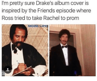 💯👌🏼 Rp bae @girlsthinkimfunny @girlsthinkimfunny goodgirlwithbadthoughts 💅🏼: I'm pretty sure Drake's album cover is  inspired by the Friends episode where  Ross tried to take Rachel to prom 💯👌🏼 Rp bae @girlsthinkimfunny @girlsthinkimfunny goodgirlwithbadthoughts 💅🏼