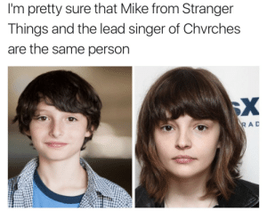 Rad, Lead, and Singer: I'm pretty sure that Mike from Stranger  Things and the lead singer of Chvrches  are the same person  RAD