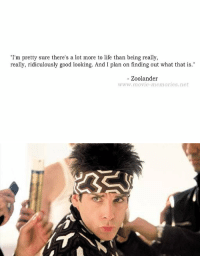 Memes, Zoolander, and 🤖: I'm pretty sure there's a lot more to life than being really,  really, ridiculously good looking. And I plan on finding out what that is.  Zoolander  www.movie memories net   AT Zoolander