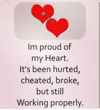 Im proud of  my Heart  It's been hurted,  cheated, broke,  but still  Working properly Via:@4ulovequotes
