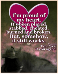 The Horse Mafia: I'm proud of  my heart.  It's been played,  stabbed, cheated.  burned and broken  But, somehow.  it still works.  Unknown  Type yes'  if you agree The Horse Mafia