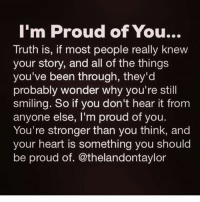 Proud Of You: I'm Proud of You...  Truth is, if most people really knew  your story, and all of the things  you've been through, they'd  probably wonder why you're still  smiling. So if you don't hear it from  anyone else, I'm proud of you.  You're stronger than you think, and  your heart is something you should  be proud of. @thelandontaylor