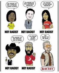 Memes, Native American, and American: I'M PROUD TO  BE A STRONG  BLACK WOMAN.  I'M PROUD TO  BE A JAPANESE  AMERICAN.  I'M PROUo  TO BE NATIVE  AMERiCAN.  NOT RACIST  NOT RACIST  NOT RACIST  I'M PROUD TO  BE MEXICAN!  VIVA LA RAZA  I'M PROUo  TO Be  ARABIC!  I'M  PROUD TO  Be WHITE  NOT RACIST NOT RACIST RACIS  NOT RACIST  NOT RACIST  (TY) Actual bullshit 🙄